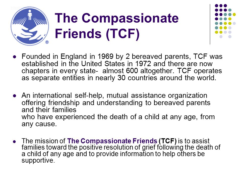 The Compassionate Friends (TCF) Founded in England in 1969 by 2 bereaved parents, TCF was established in the United States in 1972 and there are now chapters in every state- almost 600 altogether.