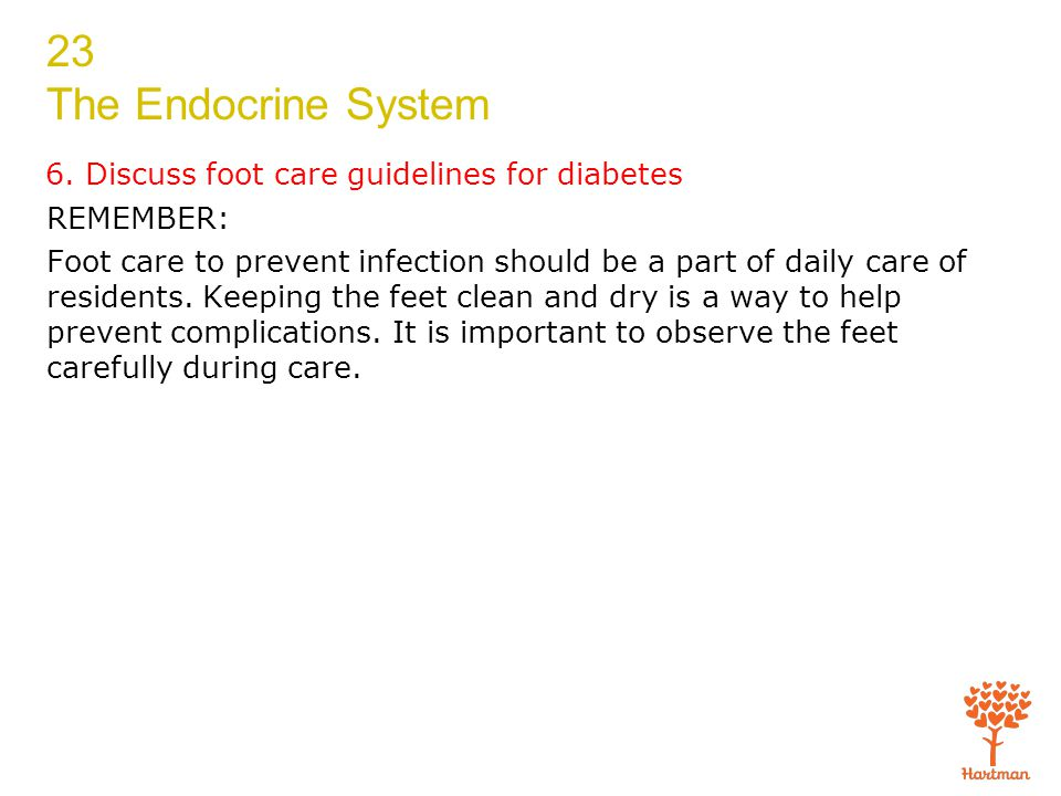 23 The Endocrine System 6. Discuss foot care guidelines for diabetes REMEMBER: Foot care to prevent infection should be a part of daily care of reside