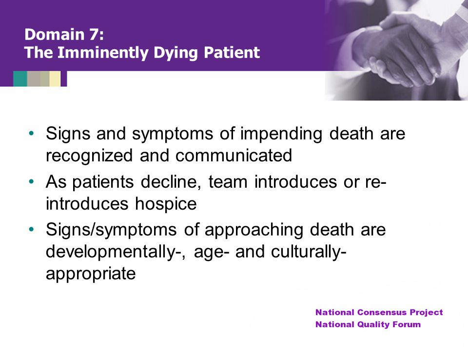 Domain 7: The Imminently Dying Patient Signs and symptoms of impending death are recognized and communicated As patients decline, team introduces or r
