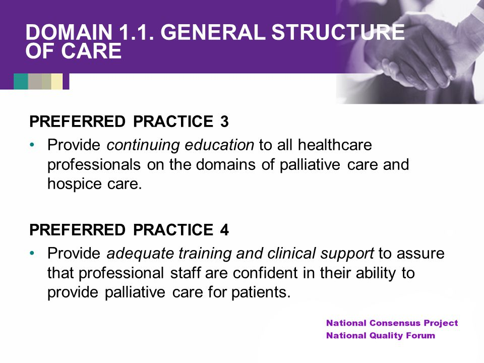 DOMAIN 1.1. GENERAL STRUCTURE OF CARE PREFERRED PRACTICE 3 Provide continuing education to all healthcare professionals on the domains of palliative c