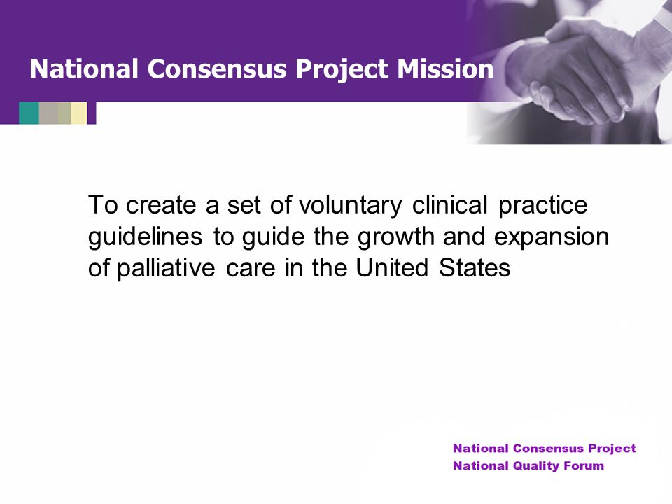 National Consensus Project Mission To create a set of voluntary clinical practice guidelines to guide the growth and expansion of palliative care in t