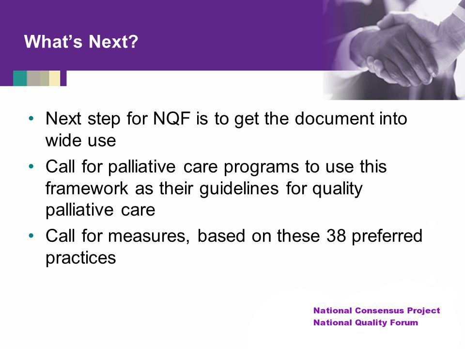 What's Next? Next step for NQF is to get the document into wide use Call for palliative care programs to use this framework as their guidelines for qu