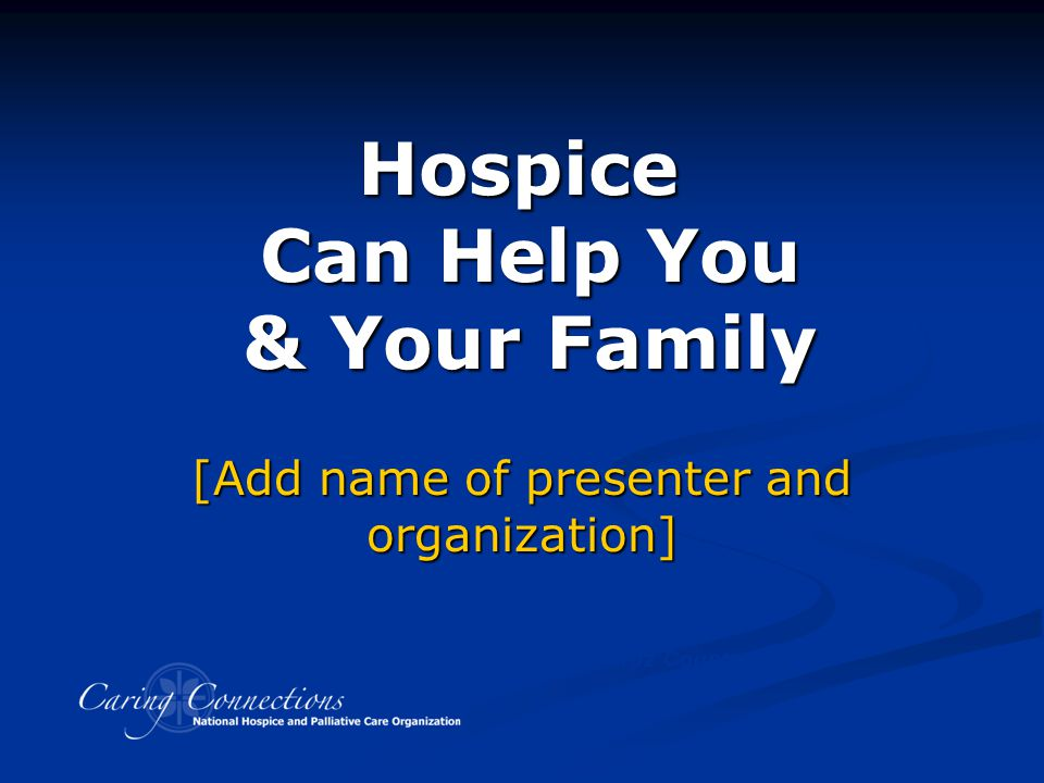 Hospice Can Help You & Your Family Developed with assistance from Hospice Caring Project, Santa Cruz County, CA [Add name of presenter and organizatio