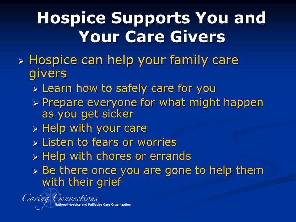 Hospice Supports You and Your Care Givers  Hospice can help your family care givers  Learn how to safely care for you  Prepare everyone for what mi