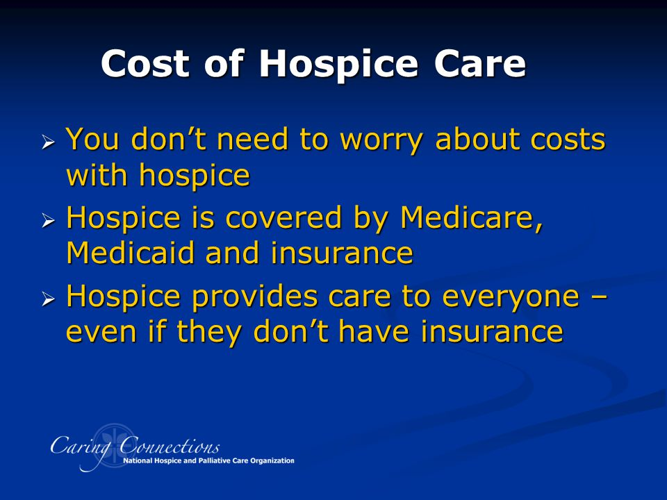 Cost of Hospice Care  You don't need to worry about costs with hospice  Hospice is covered by Medicare, Medicaid and insurance  Hospice provides ca