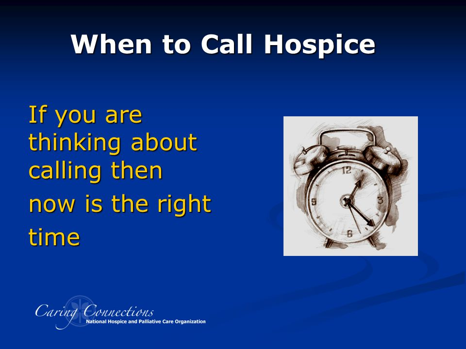 When to Call Hospice If you are thinking about calling then now is the right time