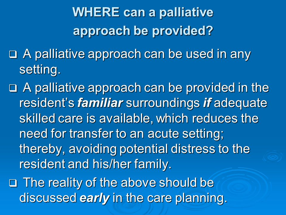 WHERE can a palliative approach be provided?  A palliative approach can be used in any setting.  A palliative approach can be provided in the reside