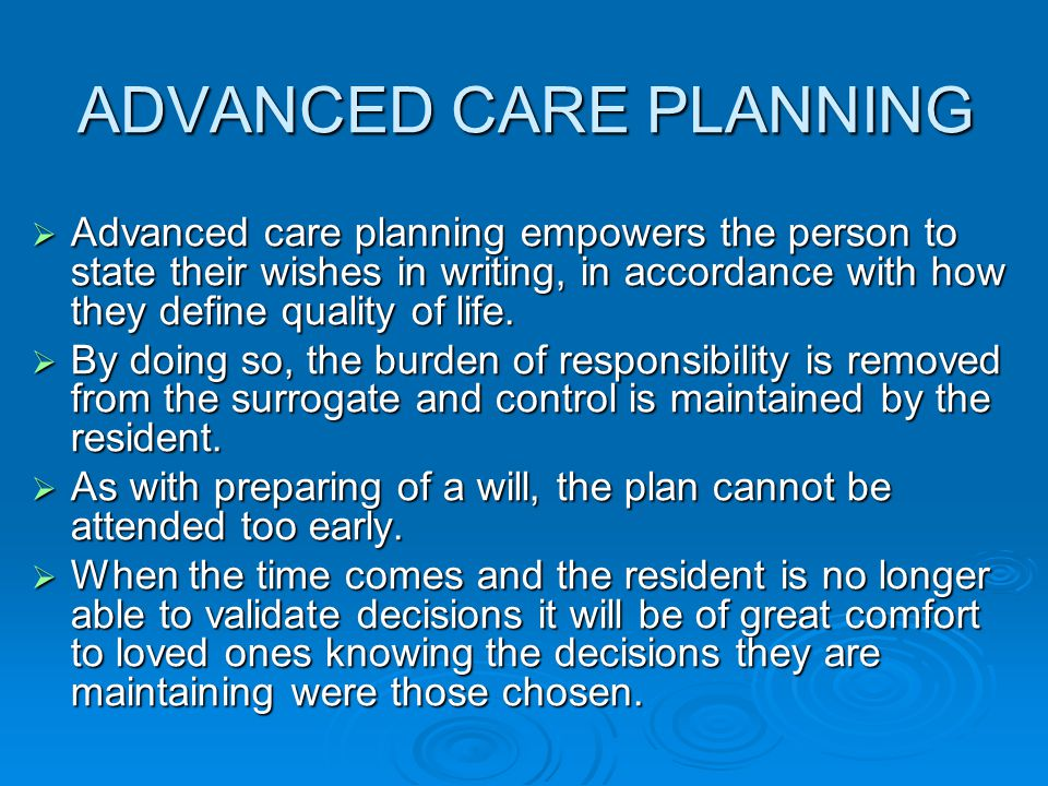 ADVANCED CARE PLANNING ADVANCED CARE PLANNING  Advanced care planning empowers the person to state their wishes in writing, in accordance with how th