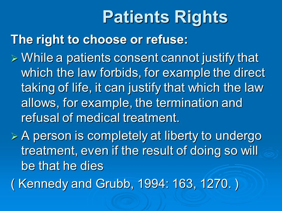 Patients Rights Patients Rights The right to choose or refuse:  While a patients consent cannot justify that which the law forbids, for example the d