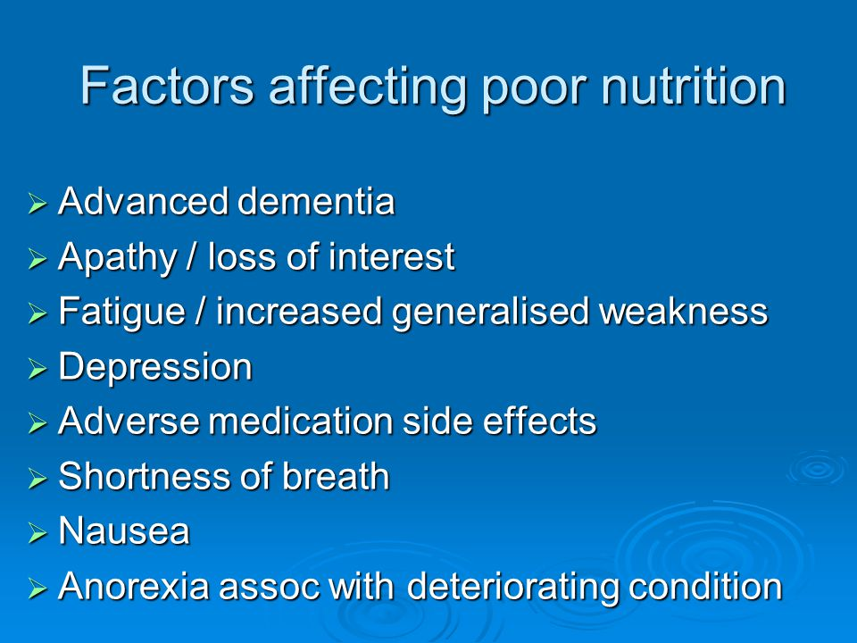 Factors affecting poor nutrition  Advanced dementia  Apathy / loss of interest  Fatigue / increased generalised weakness  Depression  Adverse med