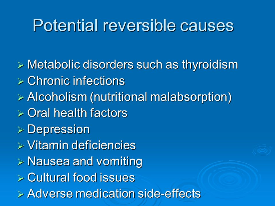 Potential reversible causes  Metabolic disorders such as thyroidism  Chronic infections  Alcoholism (nutritional malabsorption)  Oral health facto