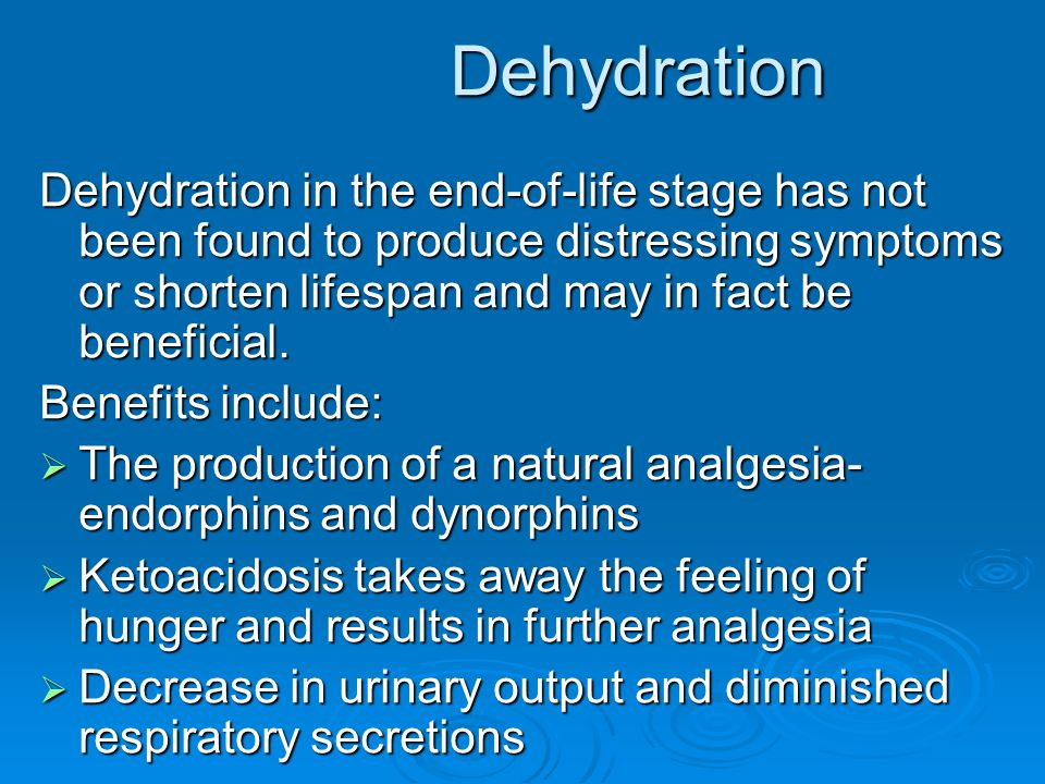 Dehydration Dehydration Dehydration in the end-of-life stage has not been found to produce distressing symptoms or shorten lifespan and may in fact be
