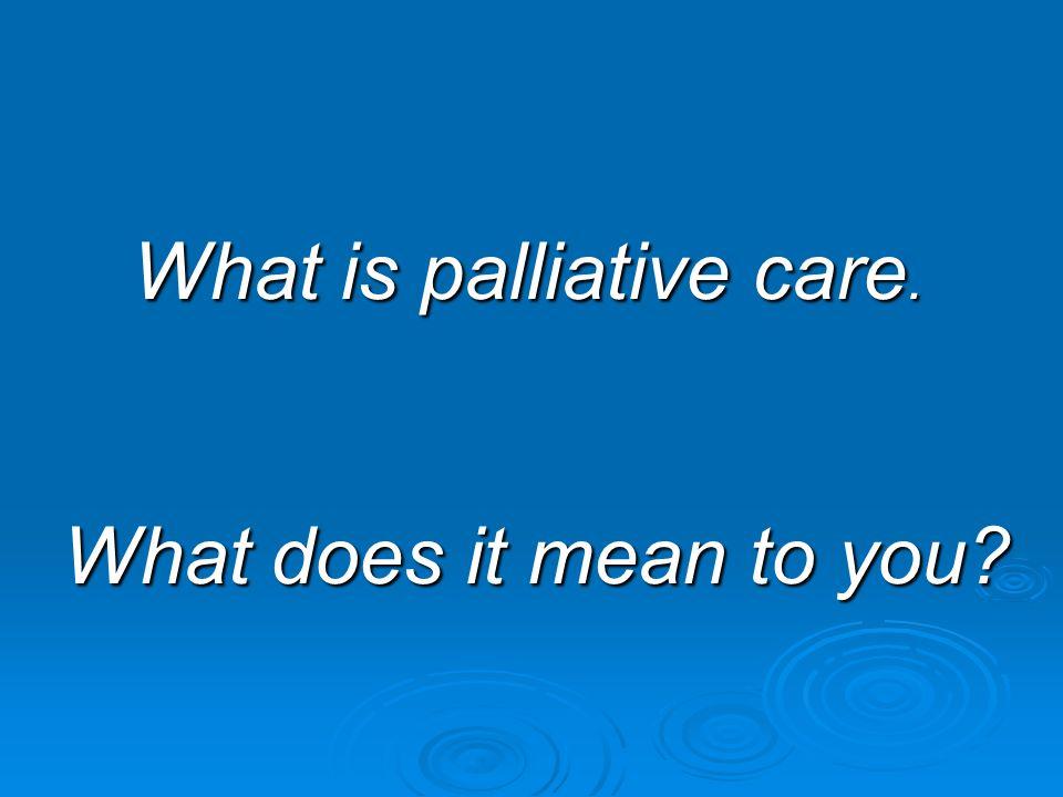 What is palliative care. What is palliative care. What does it mean to you? What does it mean to you?