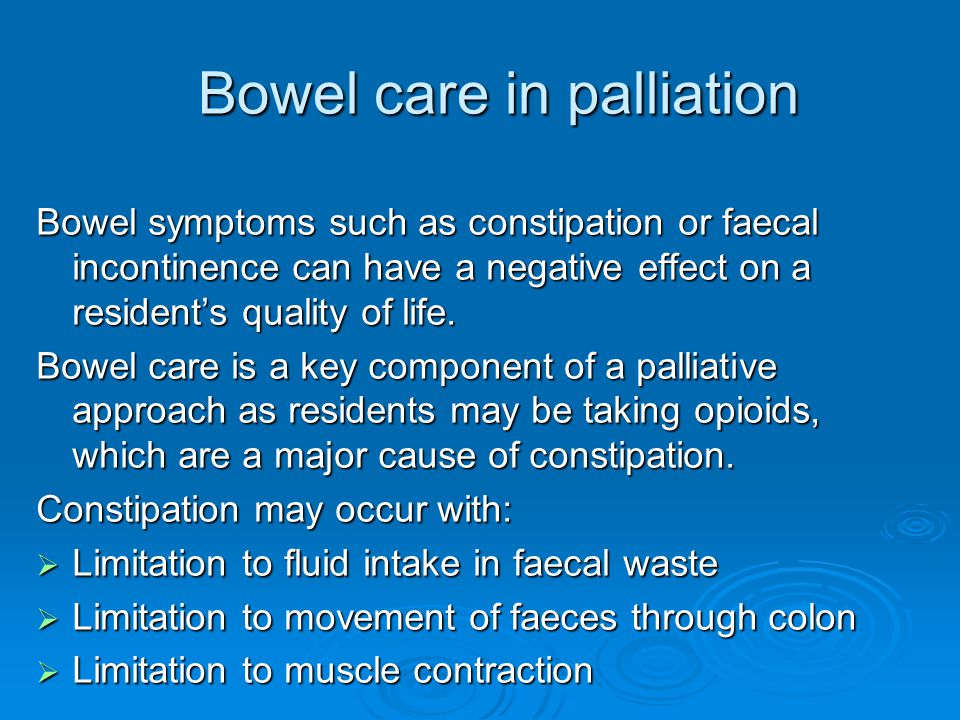 Bowel care in palliation Bowel care in palliation Bowel symptoms such as constipation or faecal incontinence can have a negative effect on a resident'