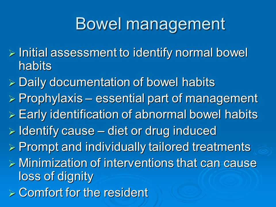 Bowel management Bowel management  Initial assessment to identify normal bowel habits  Daily documentation of bowel habits  Prophylaxis – essential