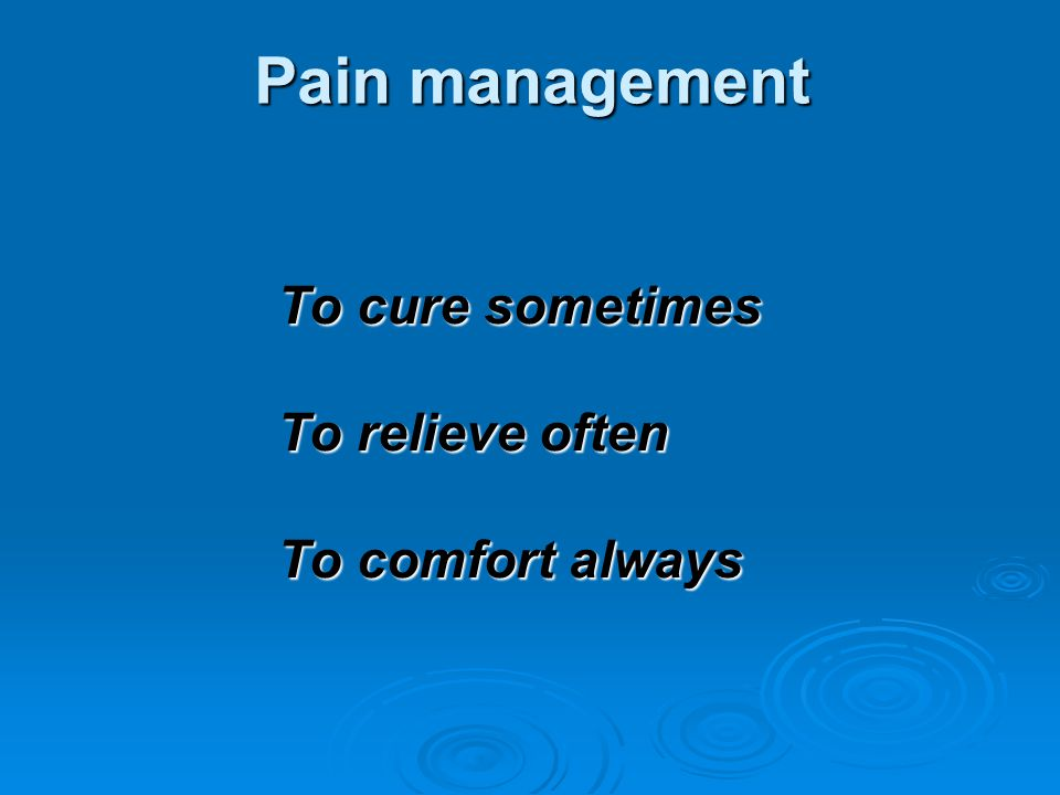 Pain management Pain management To cure sometimes To relieve often To comfort always