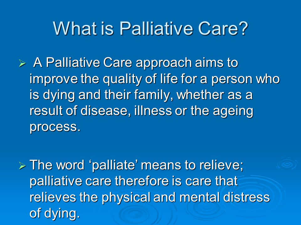 What is Palliative Care?  A Palliative Care approach aims to improve the quality of life for a person who is dying and their family, whether as a res