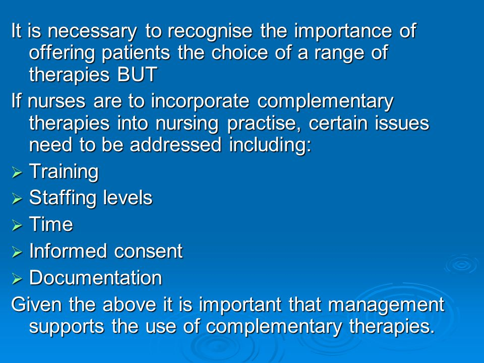 It is necessary to recognise the importance of offering patients the choice of a range of therapies BUT If nurses are to incorporate complementary the