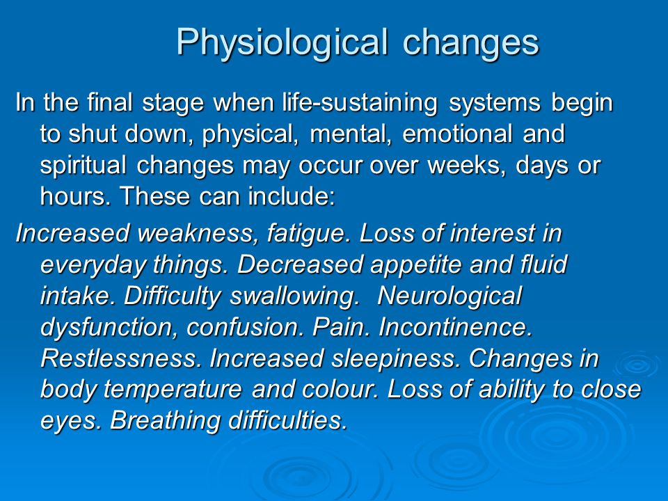 Physiological changes Physiological changes In the final stage when life-sustaining systems begin to shut down, physical, mental, emotional and spirit