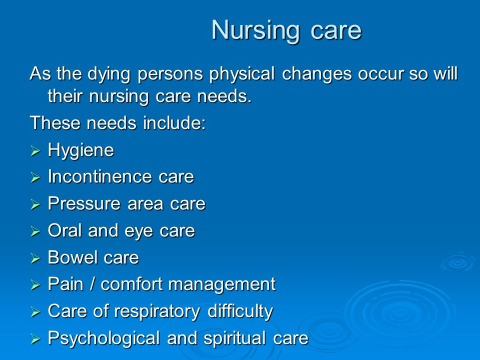 Nursing care As the dying persons physical changes occur so will their nursing care needs. These needs include:  Hygiene  Incontinence care  Pressu