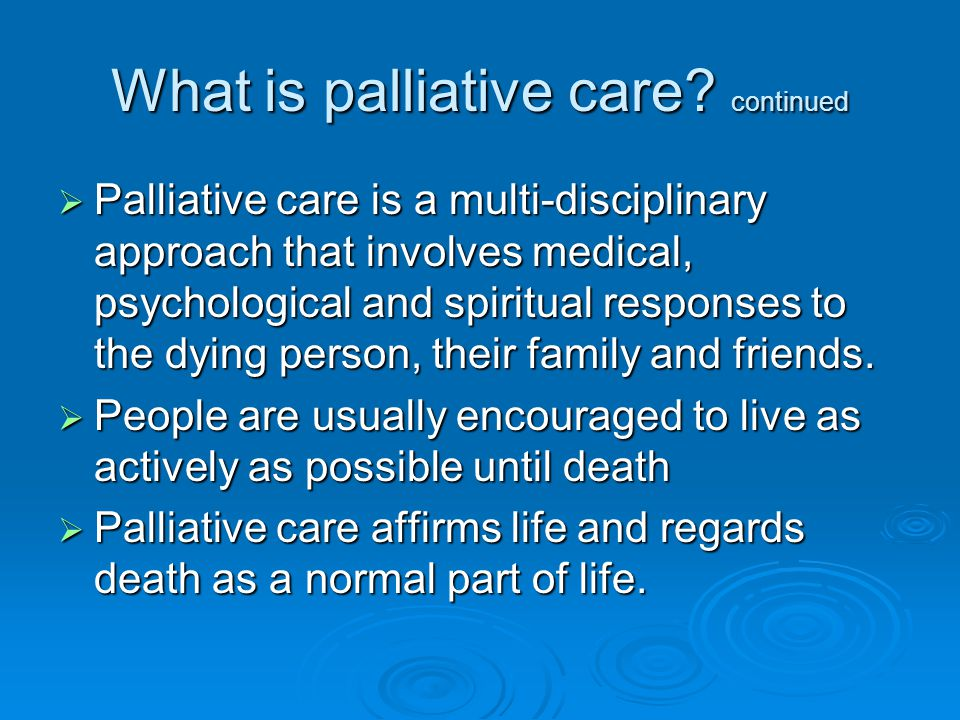What is palliative care? continued  Palliative care is a multi-disciplinary approach that involves medical, psychological and spiritual responses to