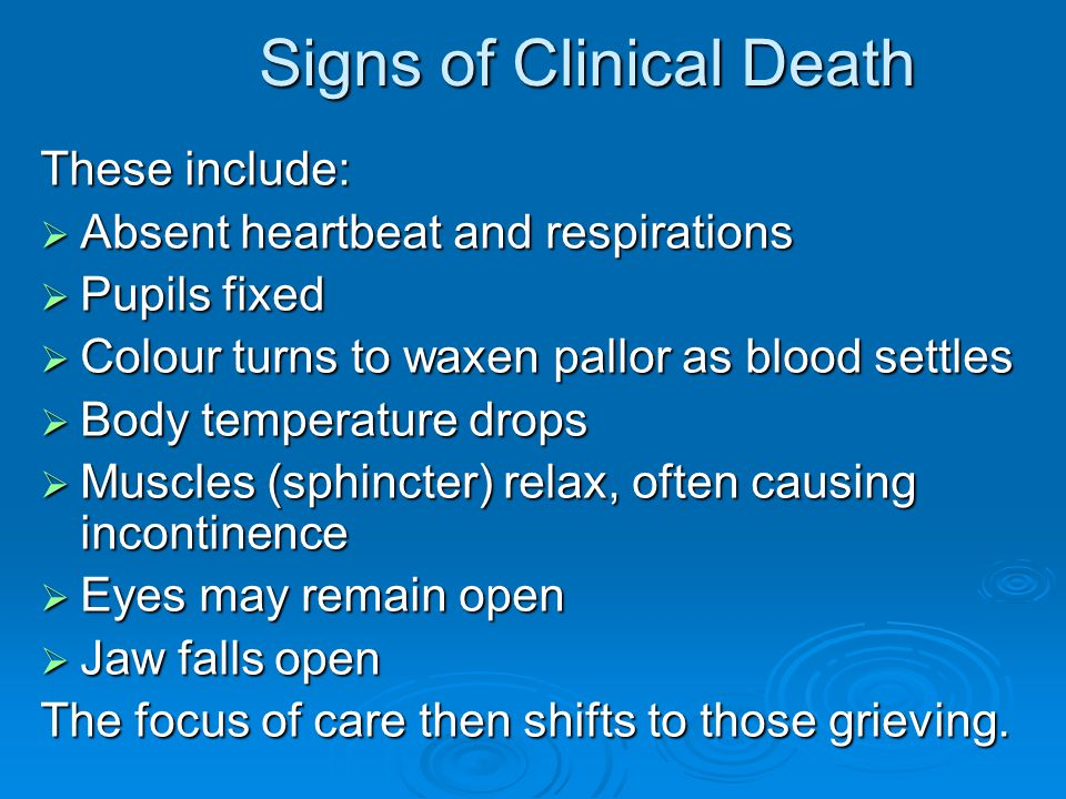 Signs of Clinical Death These include:  Absent heartbeat and respirations  Pupils fixed  Colour turns to waxen pallor as blood settles  Body tempe