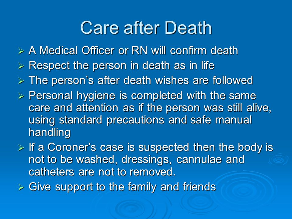 Care after Death  A Medical Officer or RN will confirm death  Respect the person in death as in life  The person's after death wishes are followed