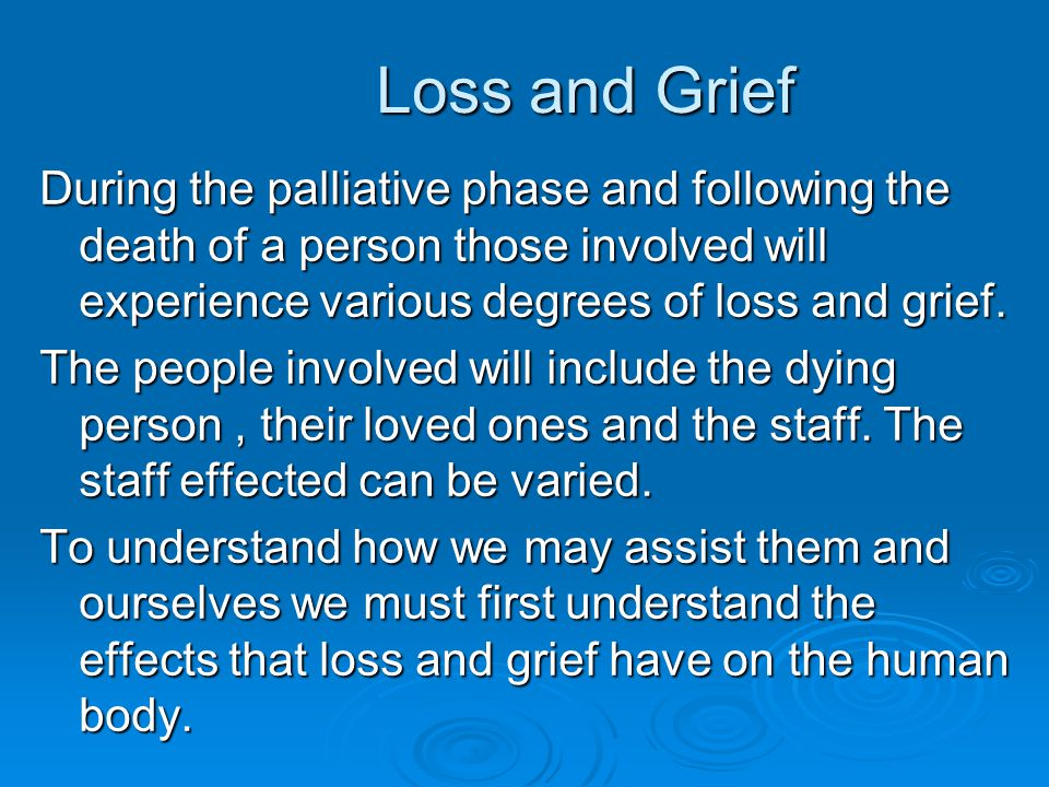 Loss and Grief During the palliative phase and following the death of a person those involved will experience various degrees of loss and grief. The p