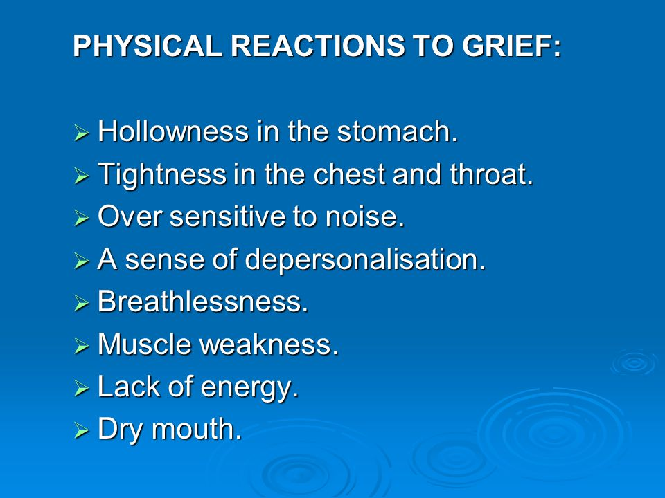 PHYSICAL REACTIONS TO GRIEF:  Hollowness in the stomach.  Tightness in the chest and throat.  Over sensitive to noise.  A sense of depersonalisati