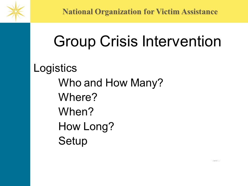 National Organization for Victim Assistance Group Crisis Intervention Logistics Who and How Many? Where? When? How Long? Setup