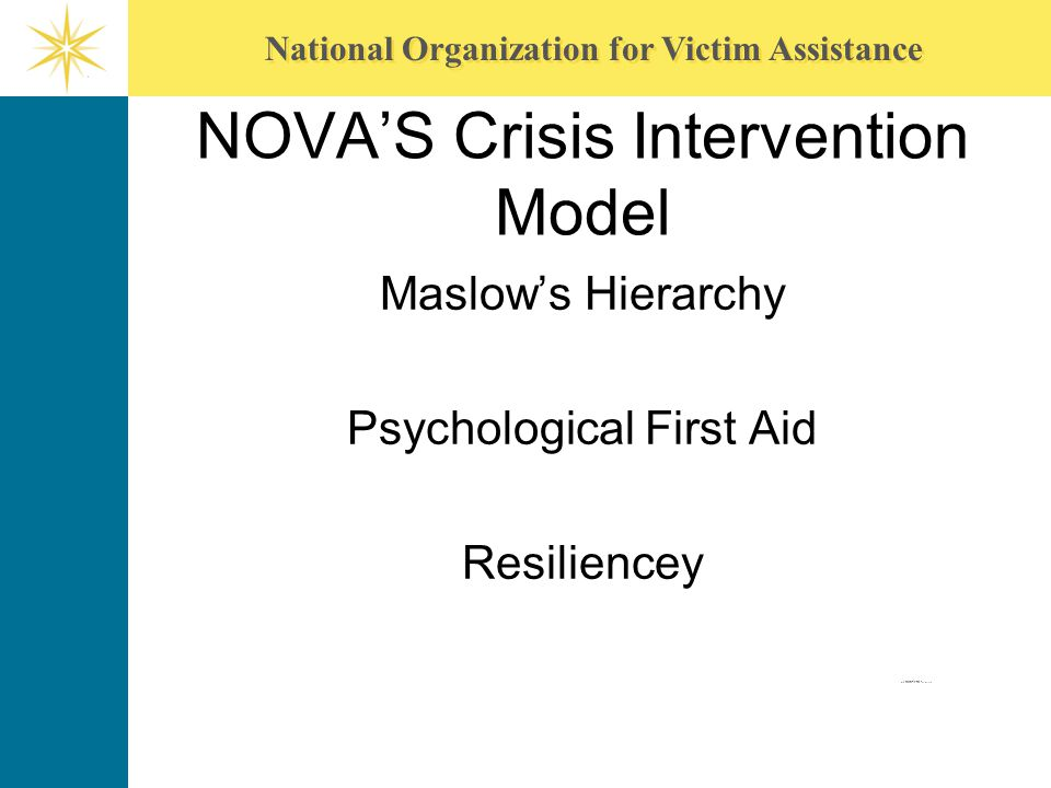 National Organization for Victim Assistance NOVA'S Crisis Intervention Model Maslow's Hierarchy Psychological First Aid Resiliencey