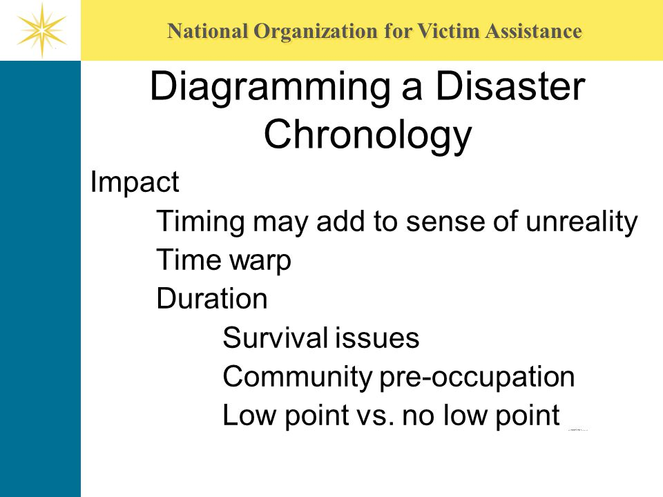 National Organization for Victim Assistance Diagramming a Disaster Chronology Impact Timing may add to sense of unreality Time warp Duration Survival