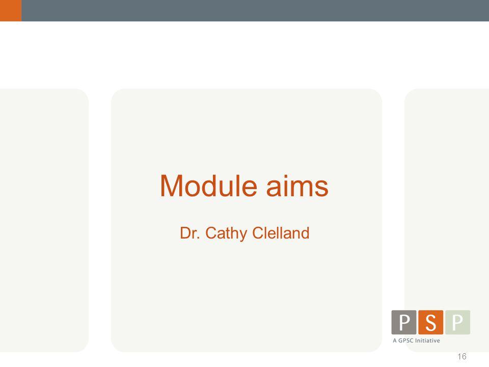 16 Module aims Dr. Cathy Clelland