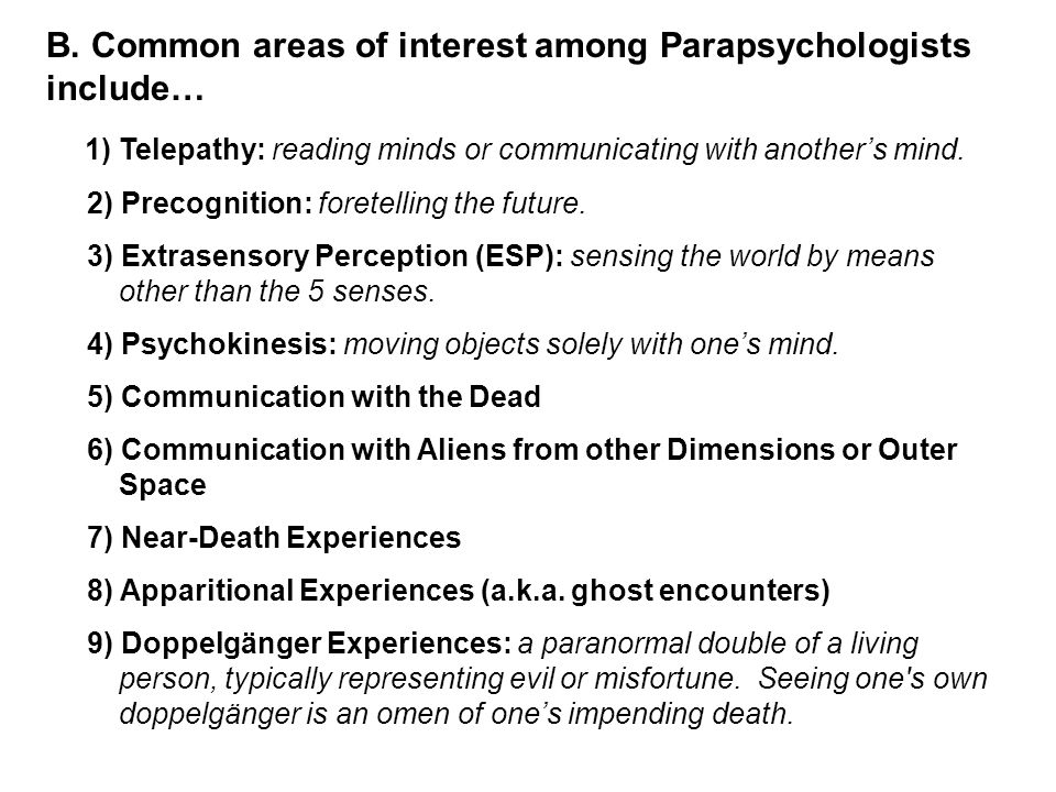 B. Common areas of interest among Parapsychologists include… 1) Telepathy: reading minds or communicating with another's mind. 2) Precognition: forete