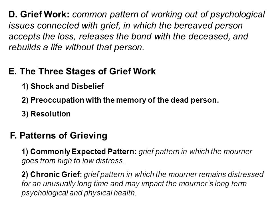 D. Grief Work: common pattern of working out of psychological issues connected with grief, in which the bereaved person accepts the loss, releases the