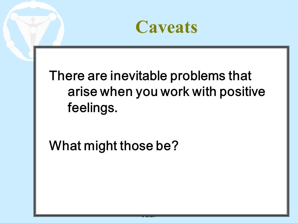 STDP Workshop - Leigh McCullough Ph.D. 14 Caveats There are inevitable problems that arise when you work with positive feelings. What might those be?