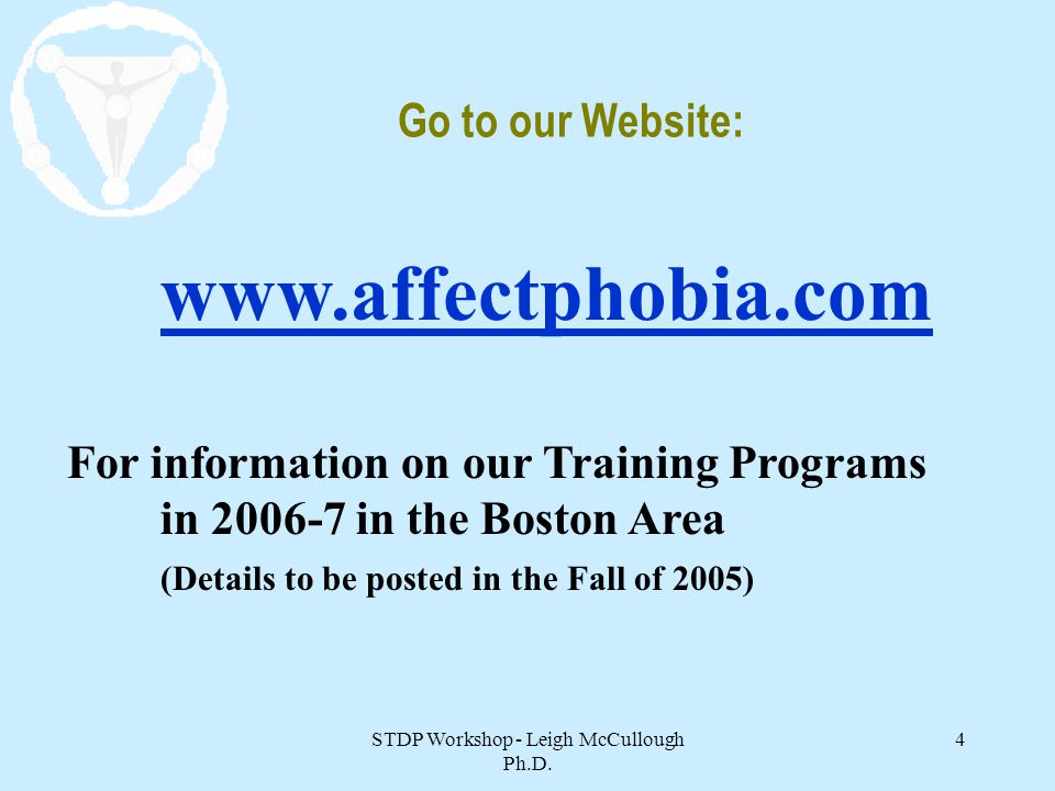 STDP Workshop - Leigh McCullough Ph.D. 4 Go to our Website: www.affectphobia.com For information on our Training Programs in 2006-7 in the Boston Area