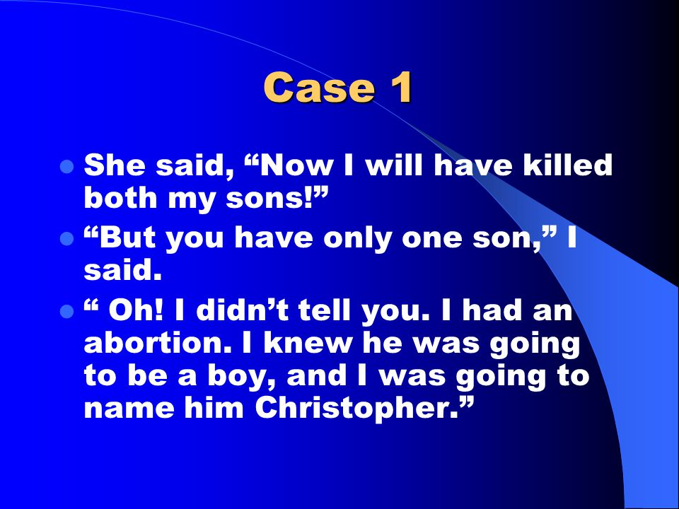 Case 1 She said, Now I will have killed both my sons! But you have only one son, I said.