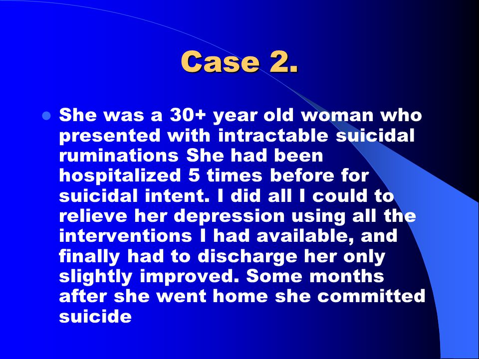 Case 2. She was a 30+ year old woman who presented with intractable suicidal ruminations She had been hospitalized 5 times before for suicidal intent.