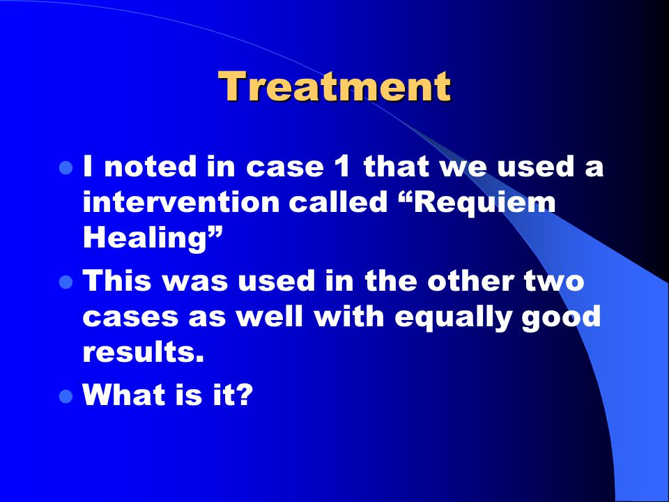 Treatment I noted in case 1 that we used a intervention called Requiem Healing This was used in the other two cases as well with equally good results.