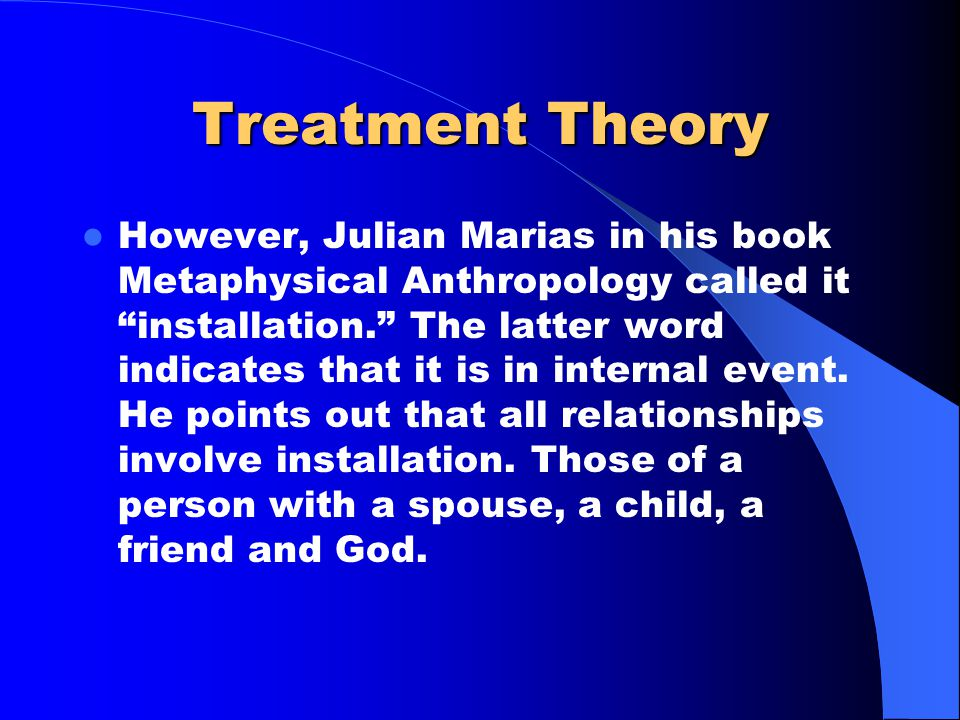 "Treatment Theory However, Julian Marias in his book Metaphysical Anthropology called it ""installation."" The latter word indicates that it is in intern"