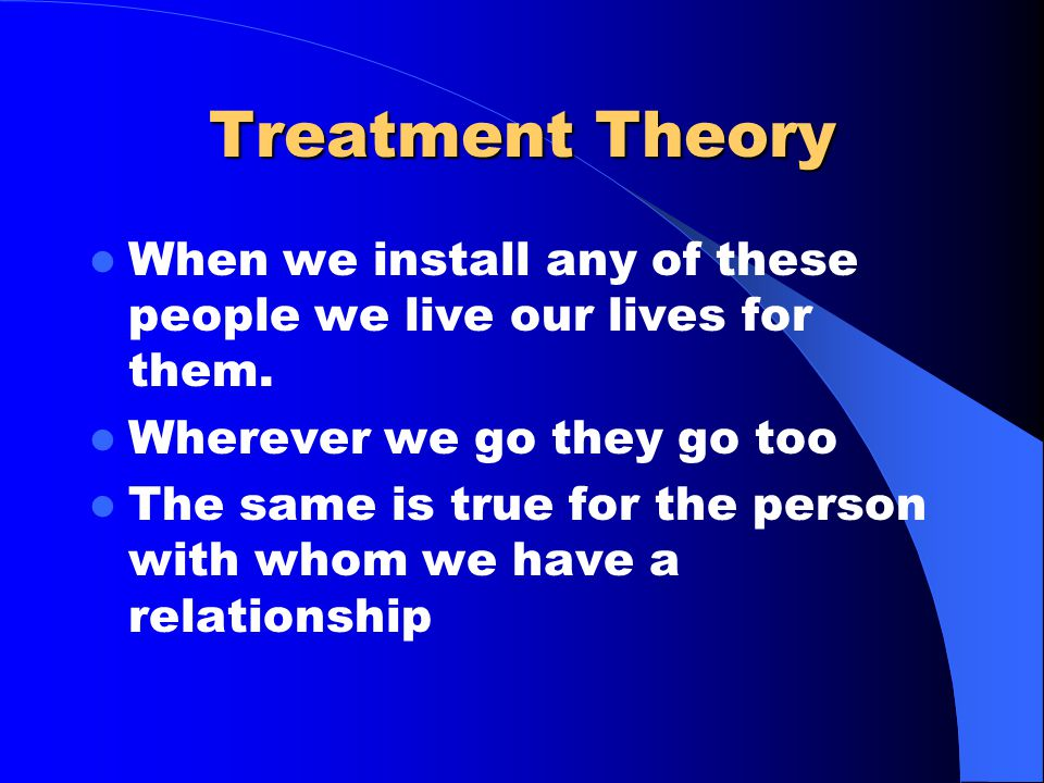Treatment Theory When we install any of these people we live our lives for them.