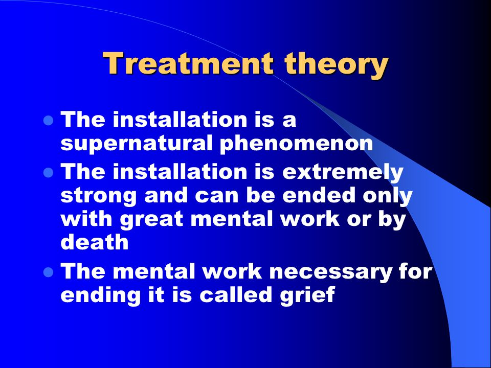 Treatment theory The installation is a supernatural phenomenon The installation is extremely strong and can be ended only with great mental work or by death The mental work necessary for ending it is called grief