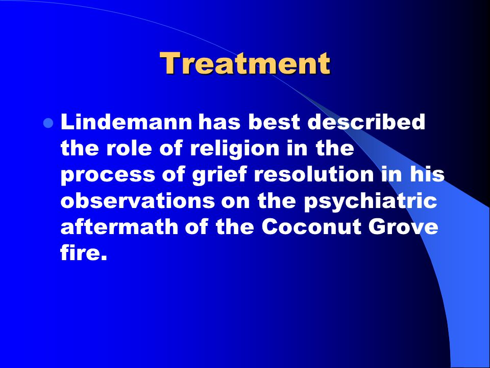 Treatment Lindemann has best described the role of religion in the process of grief resolution in his observations on the psychiatric aftermath of the Coconut Grove fire.