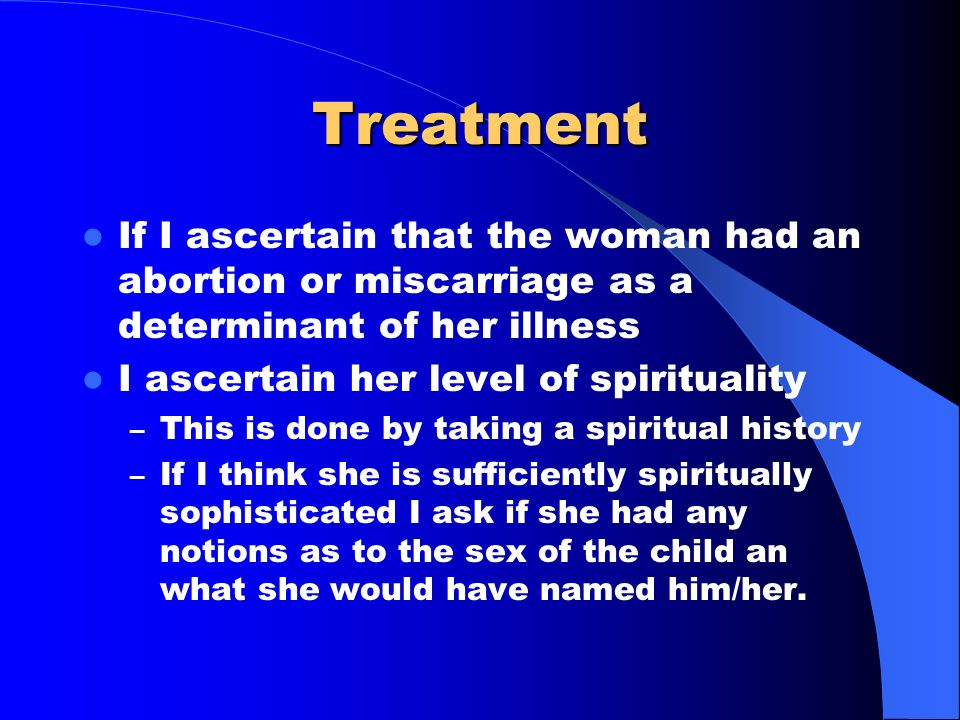 Treatment If I ascertain that the woman had an abortion or miscarriage as a determinant of her illness I ascertain her level of spirituality – This is