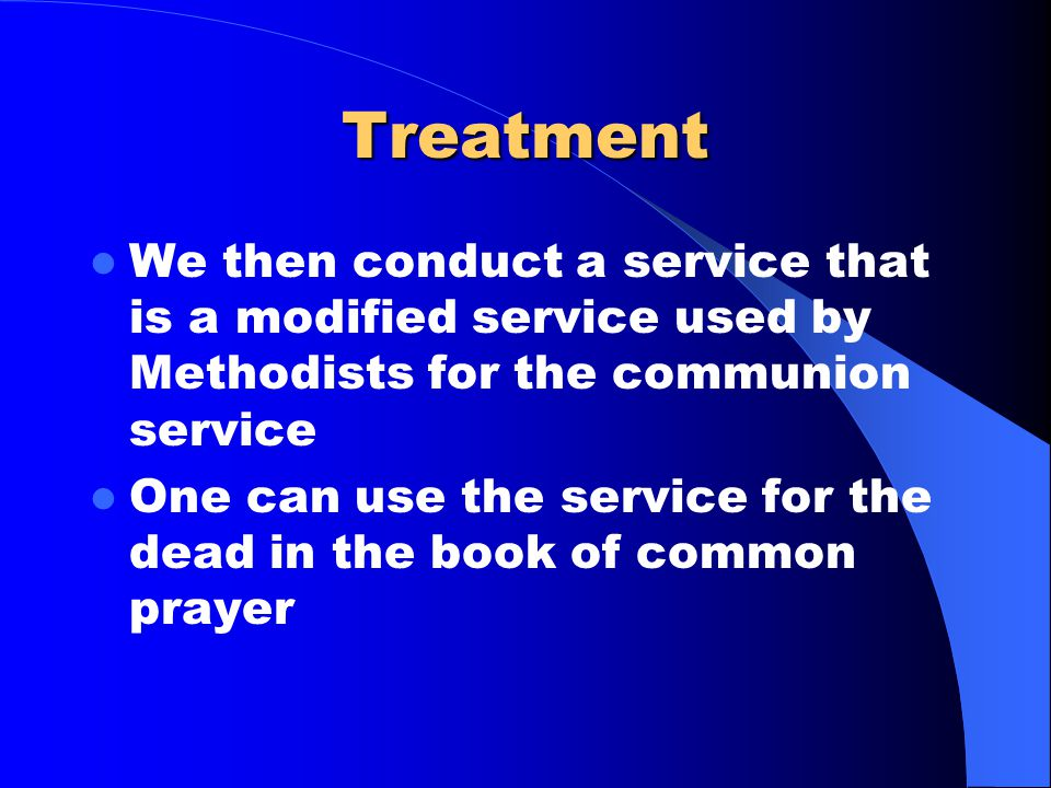 Treatment We then conduct a service that is a modified service used by Methodists for the communion service One can use the service for the dead in th