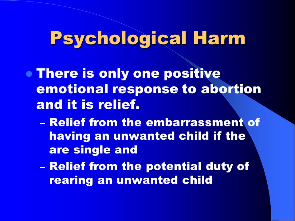 Psychological Harm There is only one positive emotional response to abortion and it is relief. – Relief from the embarrassment of having an unwanted c