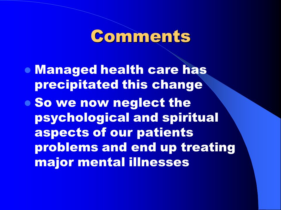 Comments Managed health care has precipitated this change So we now neglect the psychological and spiritual aspects of our patients problems and end up treating major mental illnesses
