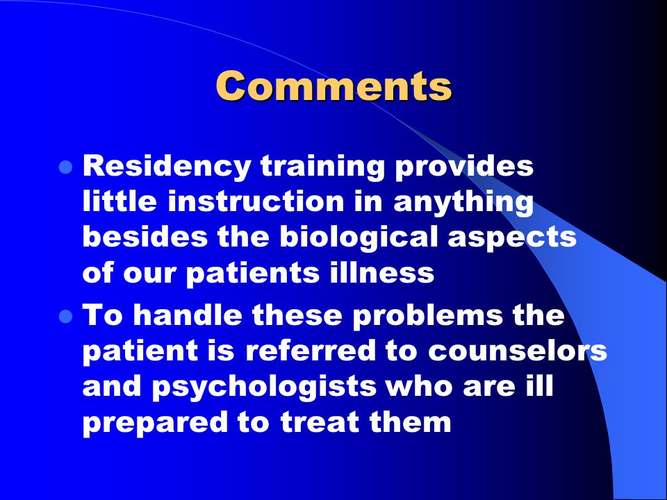 Comments Residency training provides little instruction in anything besides the biological aspects of our patients illness To handle these problems th