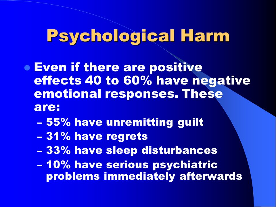 Psychological Harm Even if there are positive effects 40 to 60% have negative emotional responses.